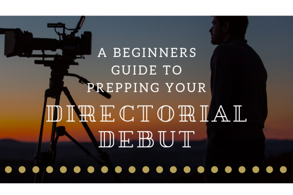 A Beginners Guide to Prepping Your Directorial Debut